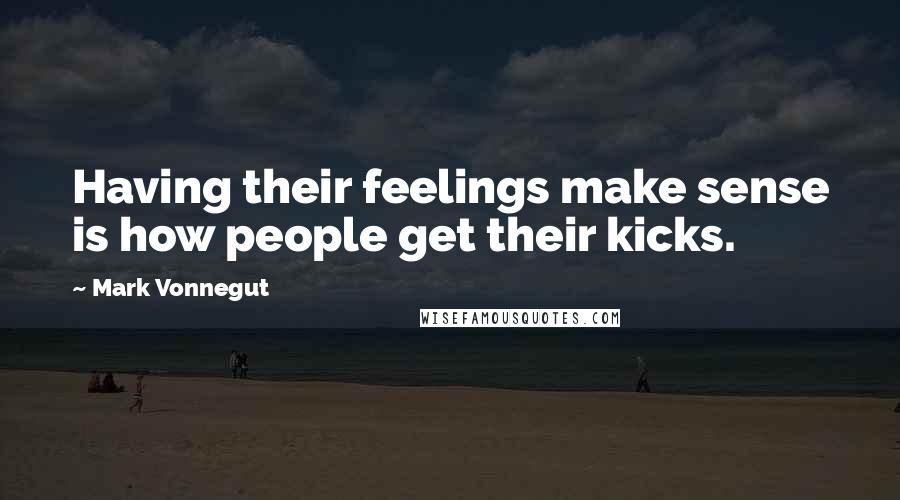 Mark Vonnegut quotes: Having their feelings make sense is how people get their kicks.
