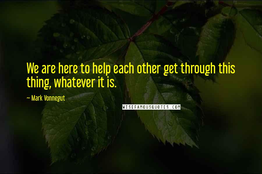 Mark Vonnegut quotes: We are here to help each other get through this thing, whatever it is.