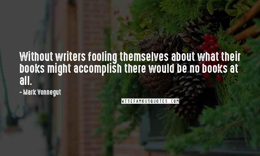 Mark Vonnegut quotes: Without writers fooling themselves about what their books might accomplish there would be no books at all.