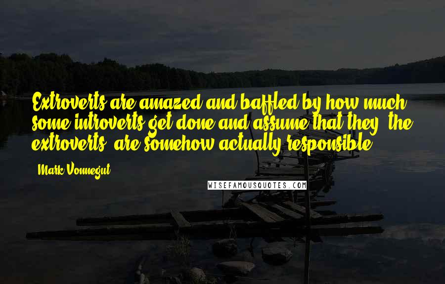 Mark Vonnegut quotes: Extroverts are amazed and baffled by how much some introverts get done and assume that they, the extroverts, are somehow actually responsible.