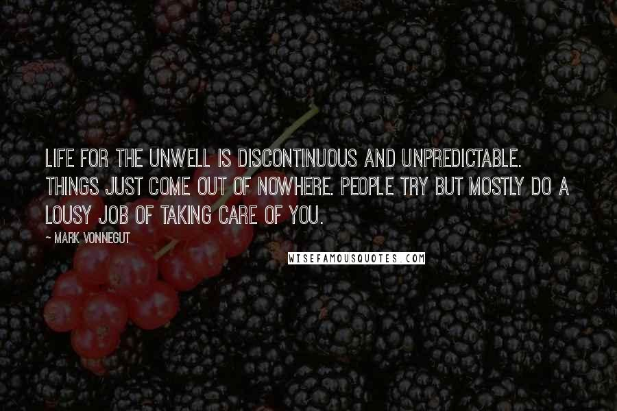 Mark Vonnegut quotes: Life for the unwell is discontinuous and unpredictable. Things just come out of nowhere. People try but mostly do a lousy job of taking care of you.