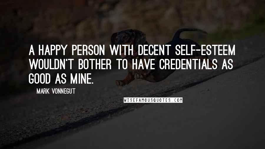 Mark Vonnegut quotes: A happy person with decent self-esteem wouldn't bother to have credentials as good as mine.