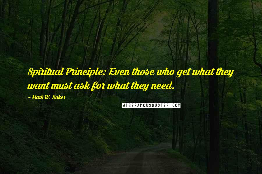 Mark W. Baker quotes: Spiritual Principle: Even those who get what they want must ask for what they need.