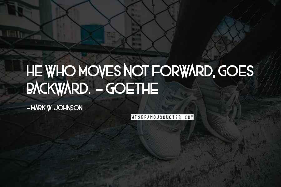 Mark W. Johnson quotes: He who moves not forward, goes backward. - Goethe
