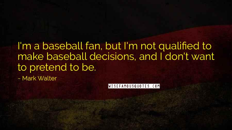 Mark Walter quotes: I'm a baseball fan, but I'm not qualified to make baseball decisions, and I don't want to pretend to be.