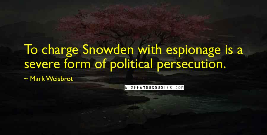 Mark Weisbrot quotes: To charge Snowden with espionage is a severe form of political persecution.