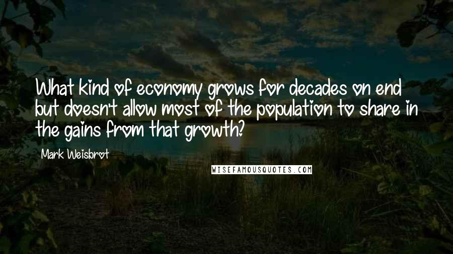 Mark Weisbrot quotes: What kind of economy grows for decades on end but doesn't allow most of the population to share in the gains from that growth?