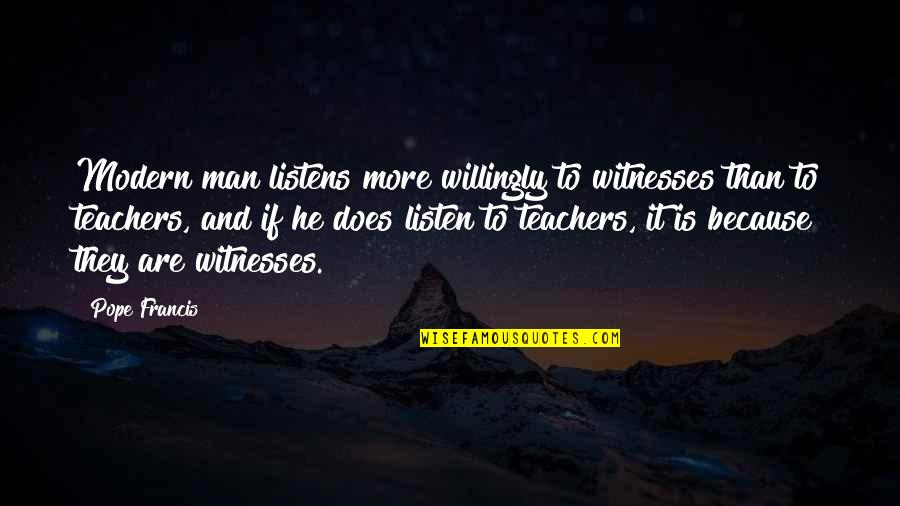 Mark William Calaway Quotes By Pope Francis: Modern man listens more willingly to witnesses than