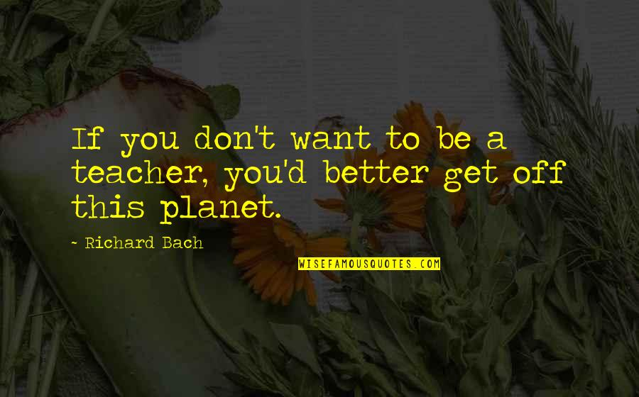 Mark William Calaway Quotes By Richard Bach: If you don't want to be a teacher,