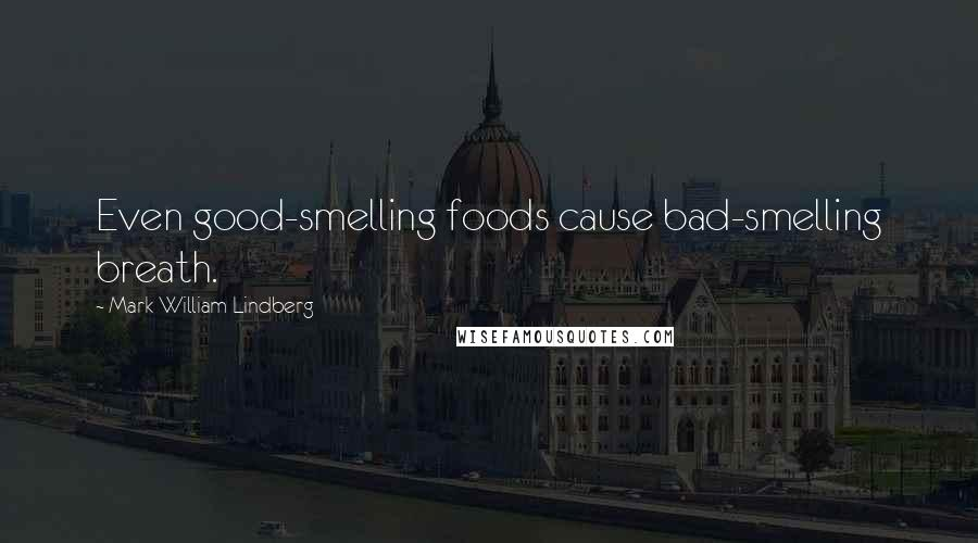 Mark William Lindberg quotes: Even good-smelling foods cause bad-smelling breath.