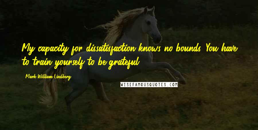 Mark William Lindberg quotes: My capacity for dissatisfaction knows no bounds. You have to train yourself to be grateful.