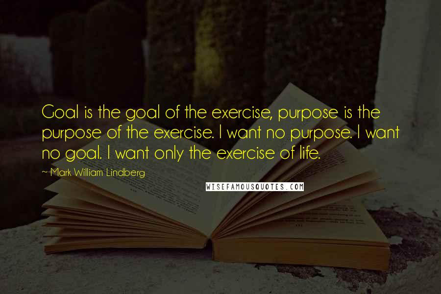 Mark William Lindberg quotes: Goal is the goal of the exercise, purpose is the purpose of the exercise. I want no purpose. I want no goal. I want only the exercise of life.