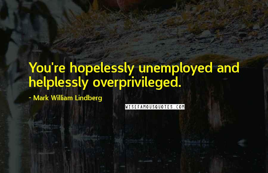 Mark William Lindberg quotes: You're hopelessly unemployed and helplessly overprivileged.