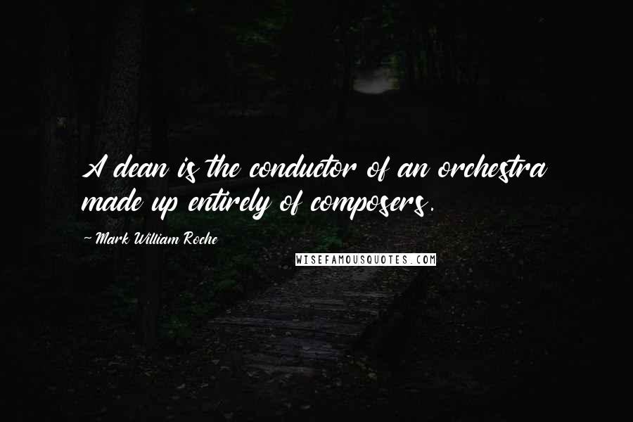 Mark William Roche quotes: A dean is the conductor of an orchestra made up entirely of composers.