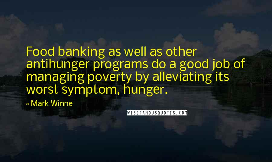 Mark Winne quotes: Food banking as well as other antihunger programs do a good job of managing poverty by alleviating its worst symptom, hunger.