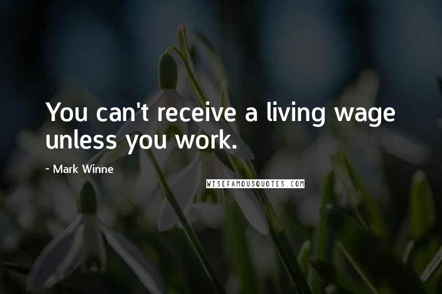 Mark Winne quotes: You can't receive a living wage unless you work.