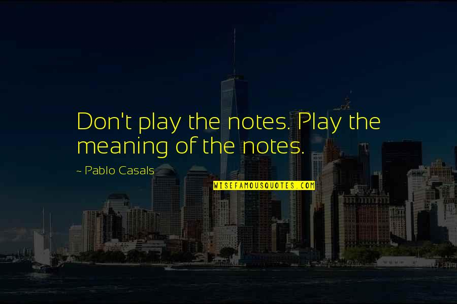 Mark Winslow Quotes By Pablo Casals: Don't play the notes. Play the meaning of