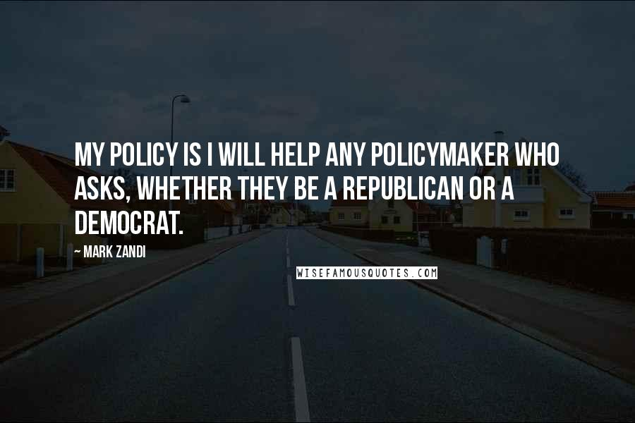 Mark Zandi quotes: My policy is I will help any policymaker who asks, whether they be a Republican or a Democrat.