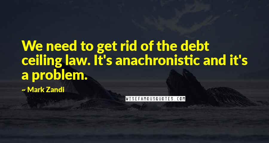 Mark Zandi quotes: We need to get rid of the debt ceiling law. It's anachronistic and it's a problem.