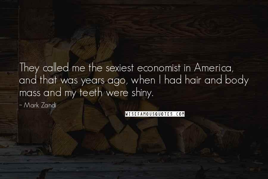 Mark Zandi quotes: They called me the sexiest economist in America, and that was years ago, when I had hair and body mass and my teeth were shiny.