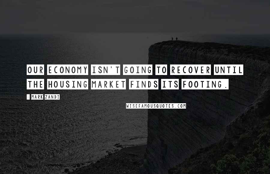 Mark Zandi quotes: Our economy isn't going to recover until the housing market finds its footing.