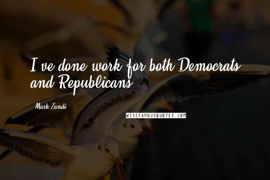 Mark Zandi quotes: I've done work for both Democrats and Republicans.