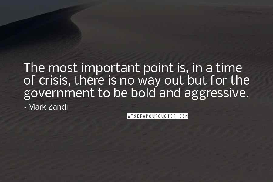 Mark Zandi quotes: The most important point is, in a time of crisis, there is no way out but for the government to be bold and aggressive.