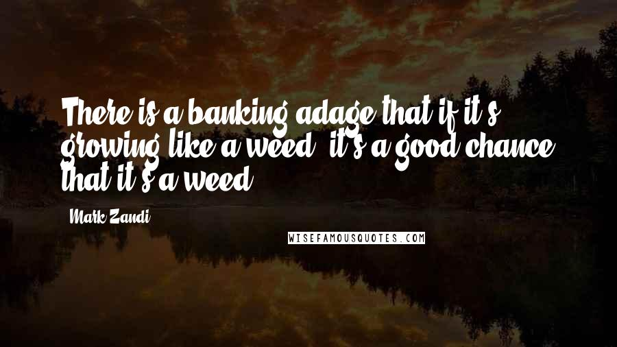Mark Zandi quotes: There is a banking adage that if it's growing like a weed, it's a good chance that it's a weed.