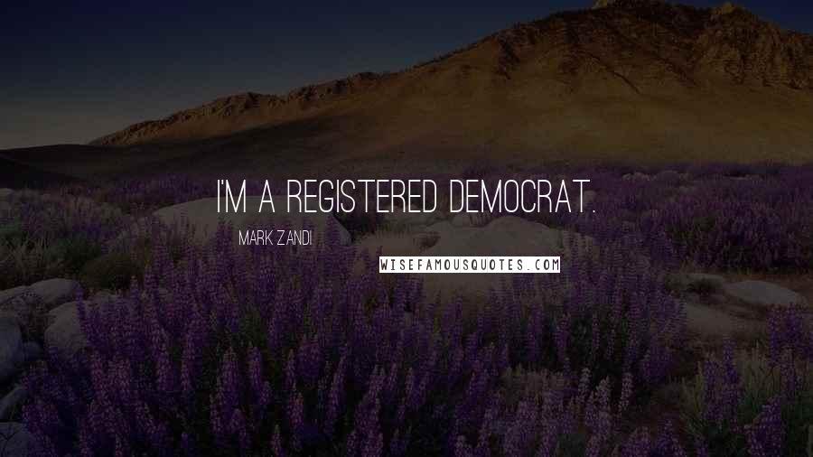 Mark Zandi quotes: I'm a registered Democrat.