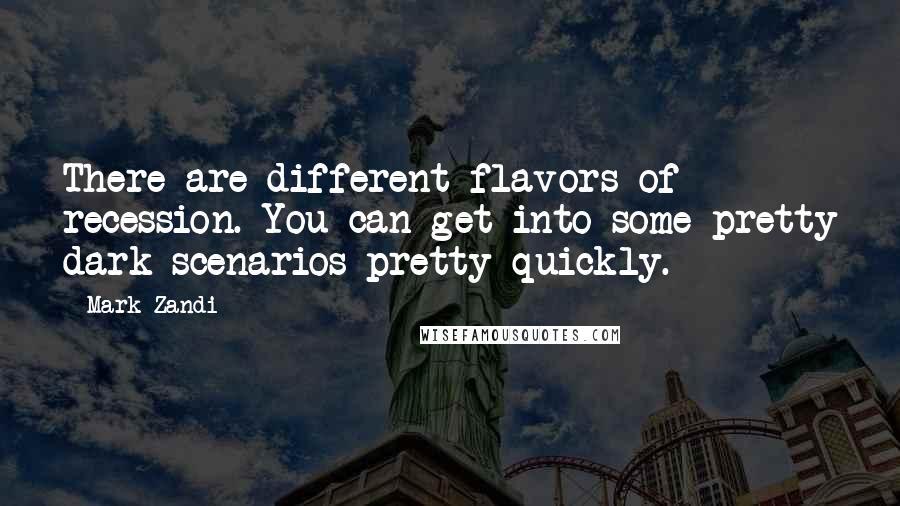 Mark Zandi quotes: There are different flavors of recession. You can get into some pretty dark scenarios pretty quickly.