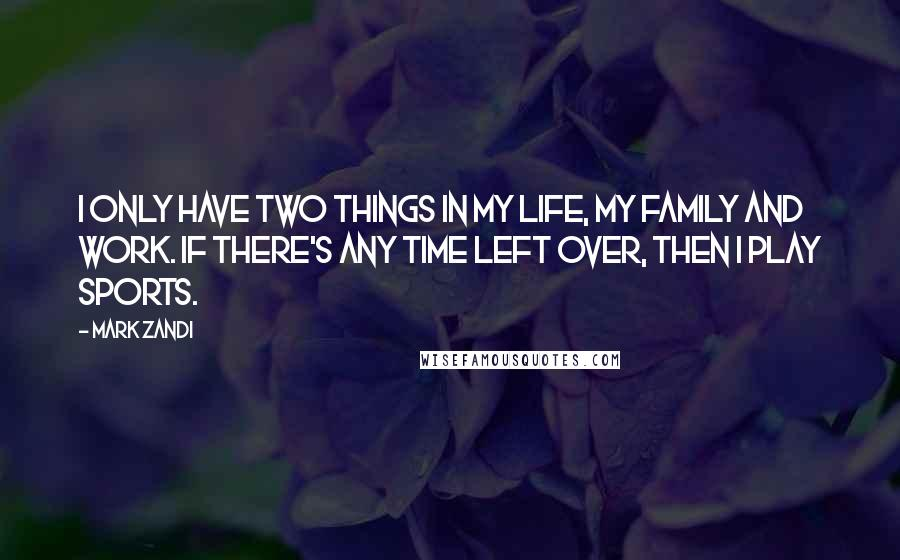 Mark Zandi quotes: I only have two things in my life, my family and work. If there's any time left over, then I play sports.