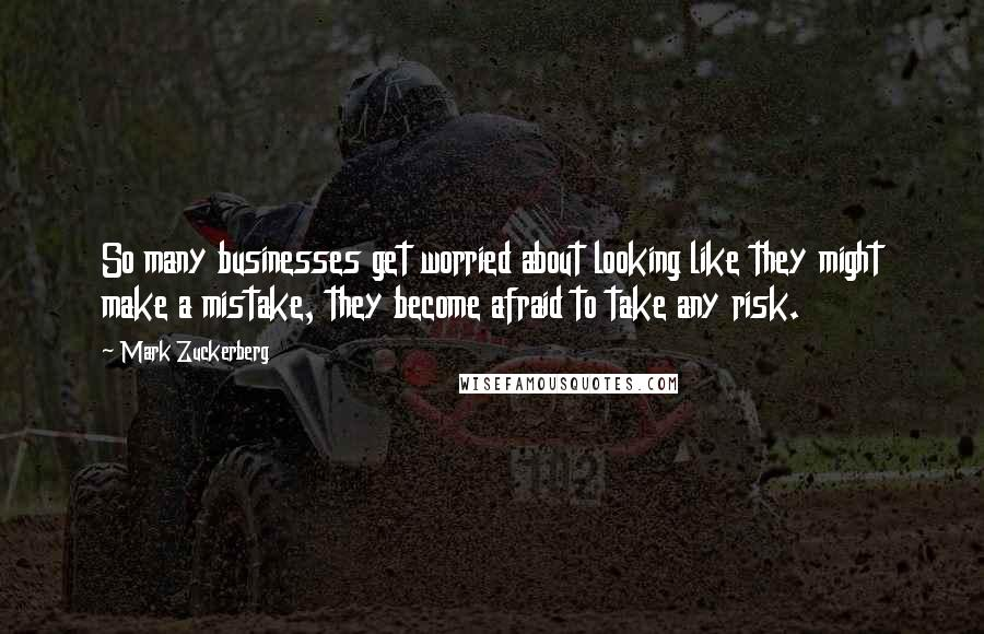 Mark Zuckerberg quotes: So many businesses get worried about looking like they might make a mistake, they become afraid to take any risk.