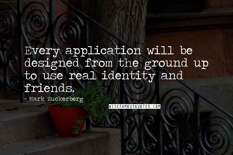 Mark Zuckerberg quotes: Every application will be designed from the ground up to use real identity and friends.