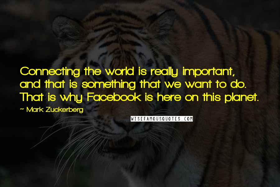 Mark Zuckerberg quotes: Connecting the world is really important, and that is something that we want to do. That is why Facebook is here on this planet.