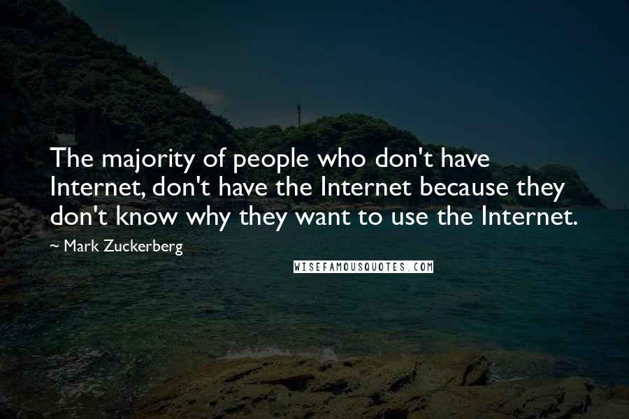 Mark Zuckerberg quotes: The majority of people who don't have Internet, don't have the Internet because they don't know why they want to use the Internet.