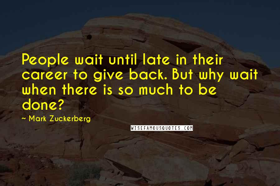Mark Zuckerberg quotes: People wait until late in their career to give back. But why wait when there is so much to be done?
