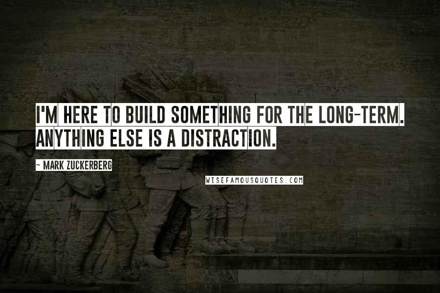 Mark Zuckerberg quotes: I'm here to build something for the long-term. Anything else is a distraction.