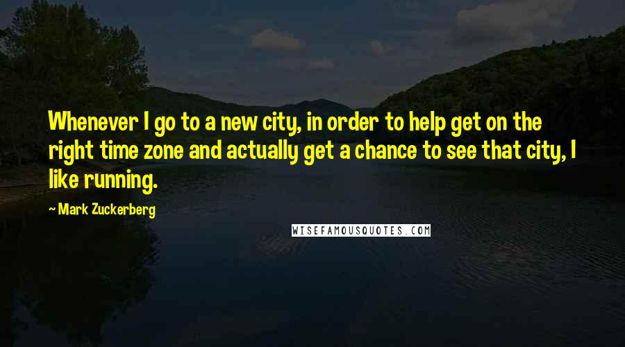 Mark Zuckerberg quotes: Whenever I go to a new city, in order to help get on the right time zone and actually get a chance to see that city, I like running.