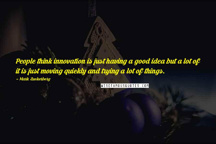 Mark Zuckerberg quotes: People think innovation is just having a good idea but a lot of it is just moving quickly and trying a lot of things.