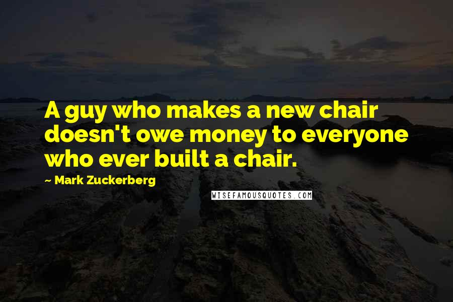 Mark Zuckerberg quotes: A guy who makes a new chair doesn't owe money to everyone who ever built a chair.