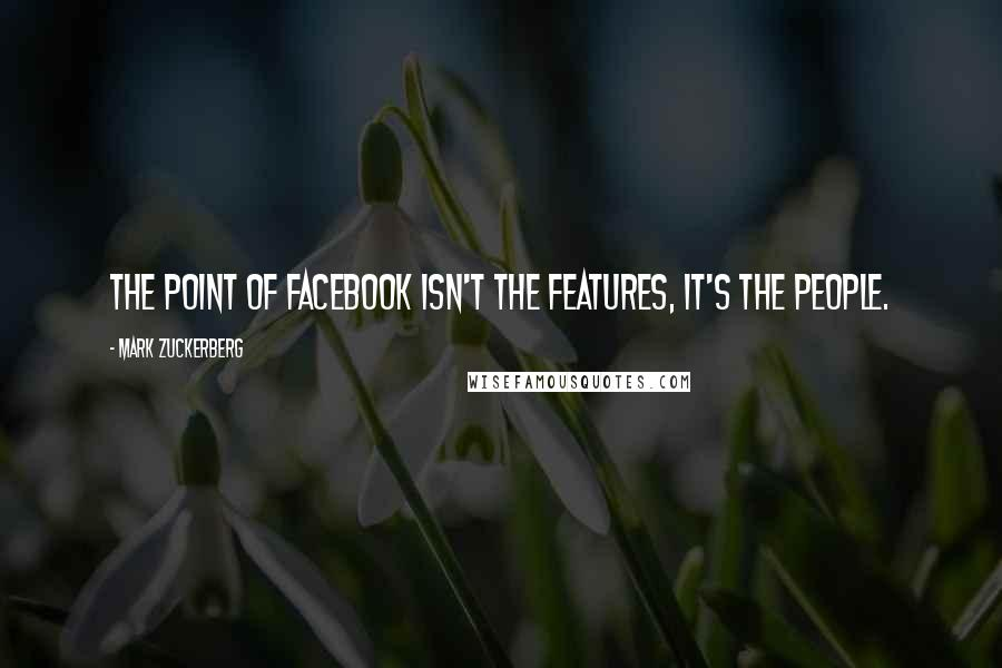 Mark Zuckerberg quotes: The point of Facebook isn't the features, it's the people.