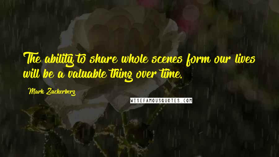 Mark Zuckerberg quotes: The ability to share whole scenes form our lives will be a valuable thing over time.