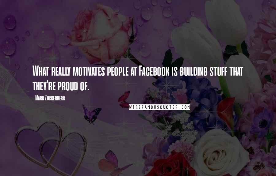 Mark Zuckerberg quotes: What really motivates people at Facebook is building stuff that they're proud of.
