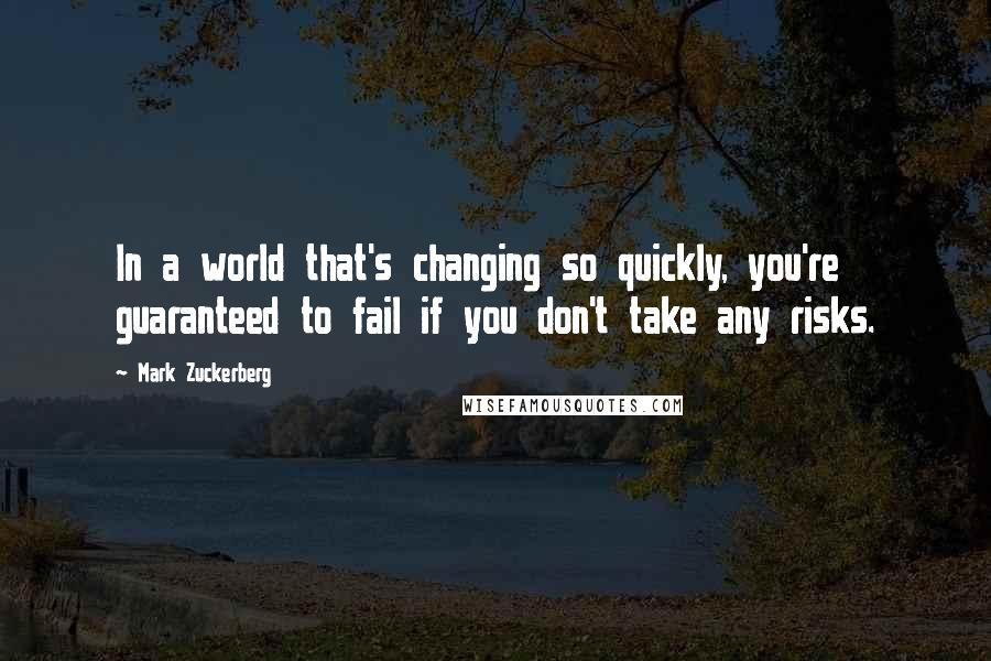 Mark Zuckerberg quotes: In a world that's changing so quickly, you're guaranteed to fail if you don't take any risks.