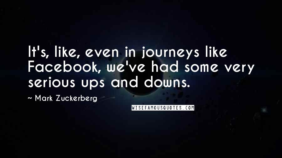 Mark Zuckerberg quotes: It's, like, even in journeys like Facebook, we've had some very serious ups and downs.