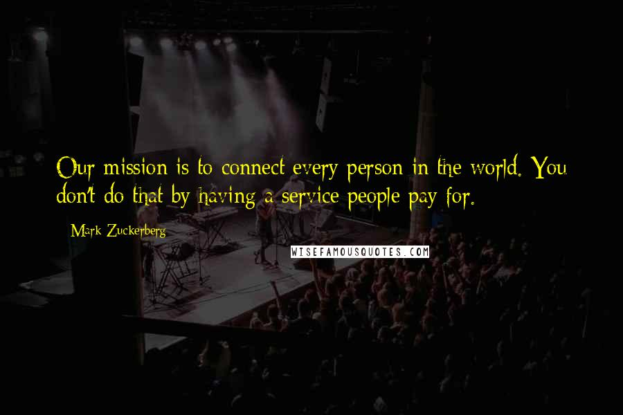 Mark Zuckerberg quotes: Our mission is to connect every person in the world. You don't do that by having a service people pay for.