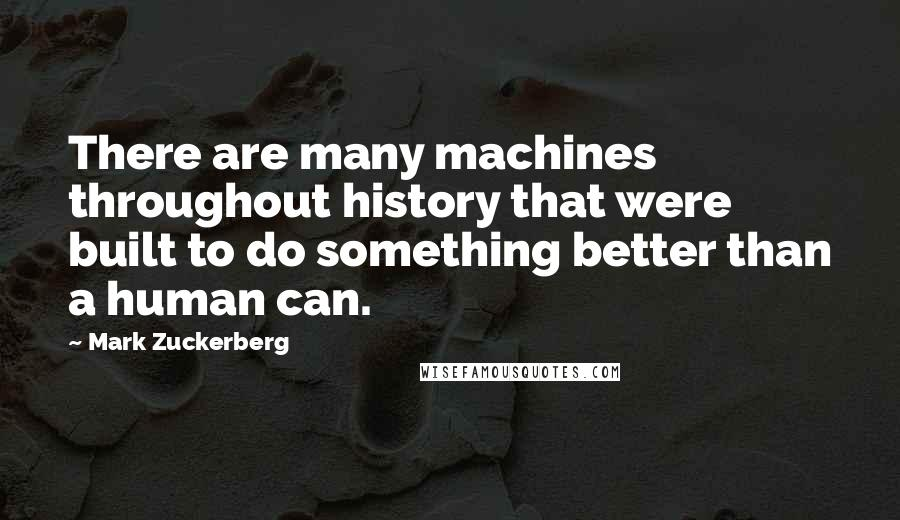 Mark Zuckerberg quotes: There are many machines throughout history that were built to do something better than a human can.