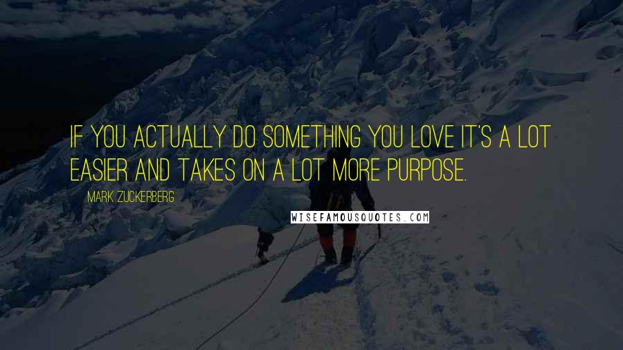 Mark Zuckerberg quotes: If you actually do something you love it's a lot easier and takes on a lot more purpose.