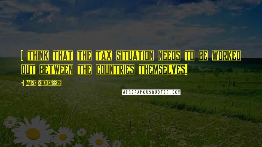 Mark Zuckerberg quotes: I think that the tax situation needs to be worked out between the countries themselves.