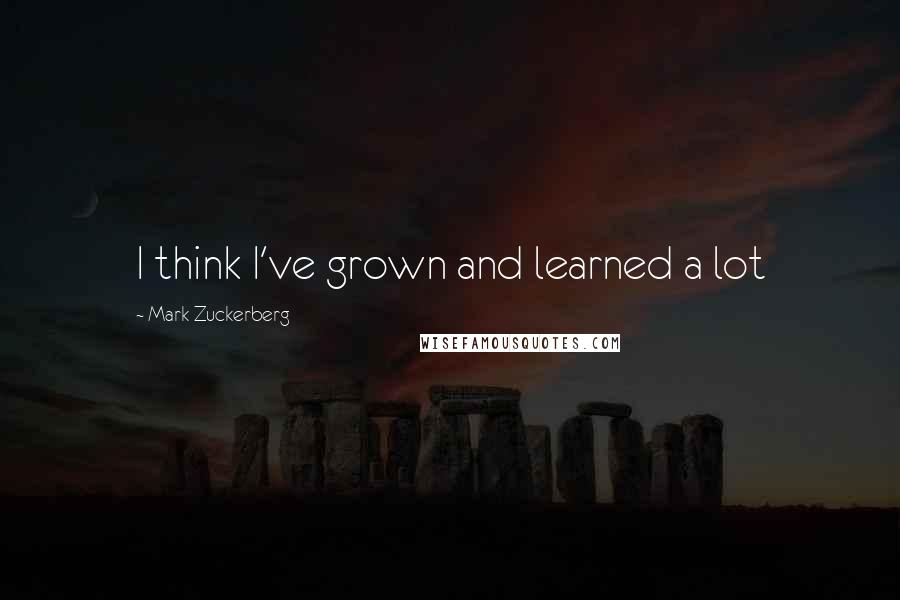 Mark Zuckerberg quotes: I think I've grown and learned a lot